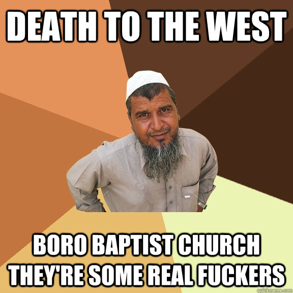 Death to the west boro baptist church they're some real fuckers - Death to the west boro baptist church they're some real fuckers  Ordinary Muslim Man