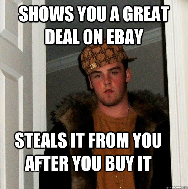 shows you a great deal on ebay steals it from you after you buy it - shows you a great deal on ebay steals it from you after you buy it  Scumbag Steve