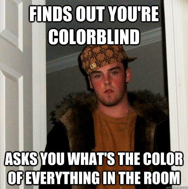 Finds out you're colorblind Asks you what's the color of everything in the room - Finds out you're colorblind Asks you what's the color of everything in the room  Scumbag Steve