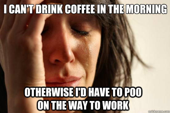 i can't drink coffee in the morning otherwise i'd have to poo on the way to work - i can't drink coffee in the morning otherwise i'd have to poo on the way to work  First World Problems