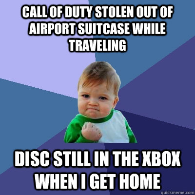 CALL OF DUTY STOLEN OUT OF AIRPORT SUITCASE WHILE TRAVELING DISC STILL IN THE XBOX WHEN I GET HOME - CALL OF DUTY STOLEN OUT OF AIRPORT SUITCASE WHILE TRAVELING DISC STILL IN THE XBOX WHEN I GET HOME  Success Kid