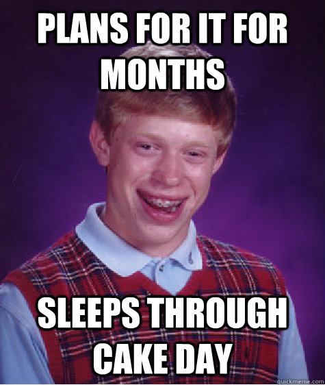 Plans for it for months Sleeps through cake day - Plans for it for months Sleeps through cake day  Bad Luck Brian