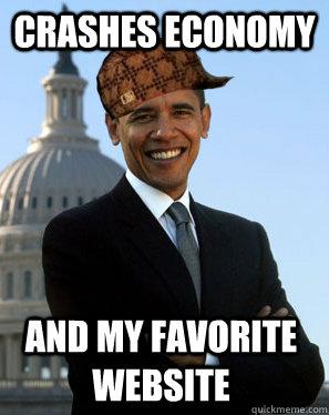 Crashes economy and my favorite website  Scumbag Obama