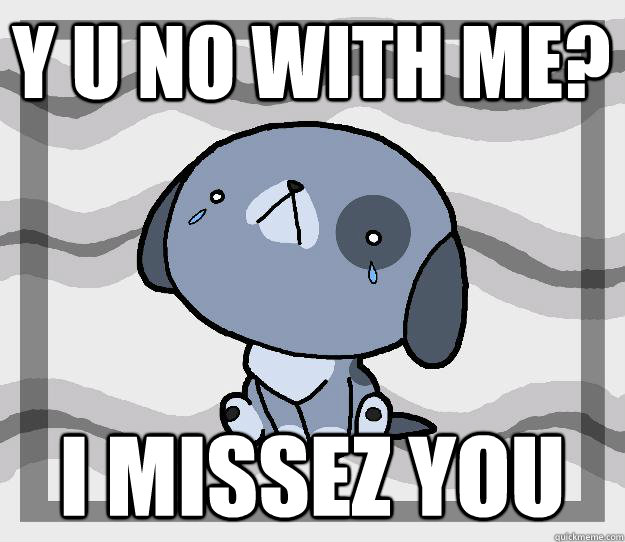 Y U No with me? I missez you  Miss you