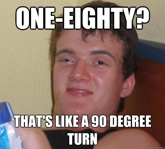 one-eighty? that's like a 90 degree turn - one-eighty? that's like a 90 degree turn  10 Guy
