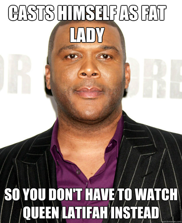 Casts himself as fat lady so you don't have to watch queen latifah instead