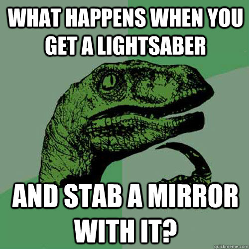 What happens when you get a lightsaber and stab a mirror with it?  Philosoraptor