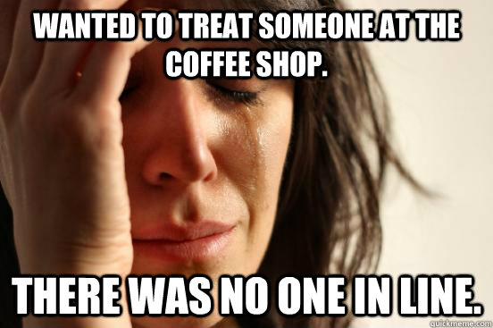 Wanted to treat someone at the coffee shop. There was no one in line. - Wanted to treat someone at the coffee shop. There was no one in line.  First World Problems