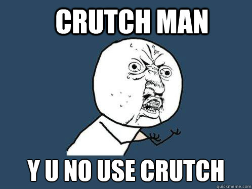 Crutch Man y u no use crutch - Crutch Man y u no use crutch  Y U No