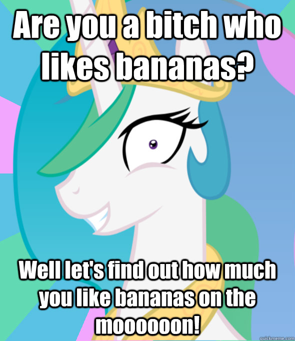 Are you a bitch who likes bananas? Well let's find out how much you like bananas on the moooooon!  Insanity Celestia