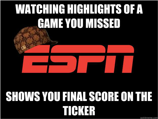 watching highlights of a game you missed Shows you final score on the ticker  Scumbag espn