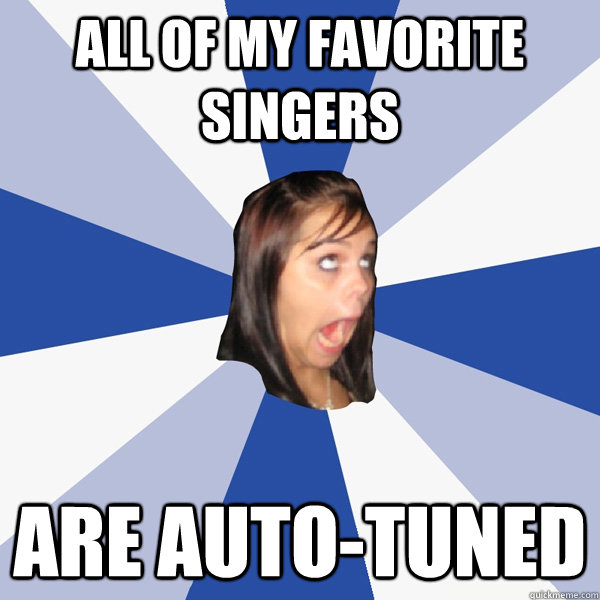 All of my favorite singers Are auto-tuned - All of my favorite singers Are auto-tuned  Annoying Facebook Girl