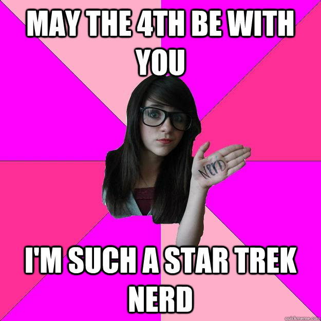 May the 4th be with you i'm such a star trek nerd - May the 4th be with you i'm such a star trek nerd  Idiot Nerd Girl
