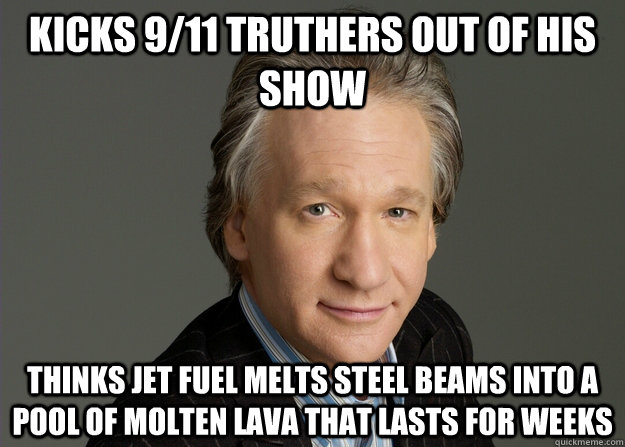 kicks 9/11 truthers out of his show thinks jet fuel melts steel beams into a pool of molten lava that lasts for weeks - kicks 9/11 truthers out of his show thinks jet fuel melts steel beams into a pool of molten lava that lasts for weeks  puppet bill maher