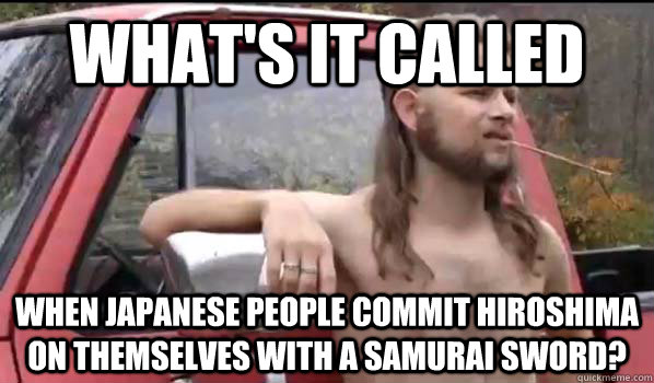 What's it called When Japanese people commit hiroshima on themselves with a samurai sword? - What's it called When Japanese people commit hiroshima on themselves with a samurai sword?  Almost Politically Correct Redneck