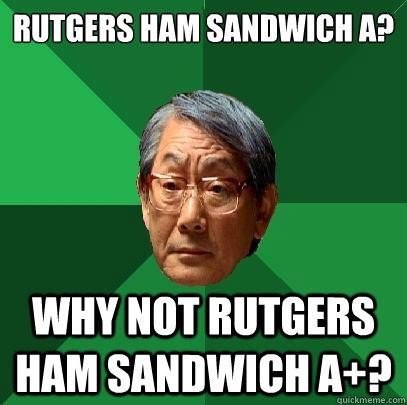 Rutgers Ham Sandwich A? Why not Rutgers Ham Sandwich A+?  High Expectations Asian Father