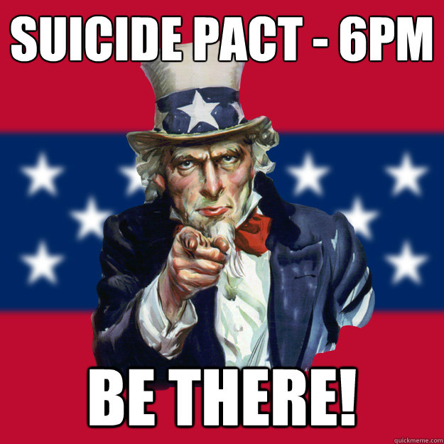 Suicide Pact - 6PM Be there!  Uncle Sam