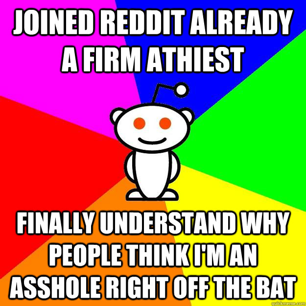 Joined reddit already a firm athiest finally understand why people think i'm an asshole right off the bat  Reddit Alien