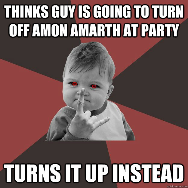 Thinks guy is going to turn off Amon Amarth At party Turns it up instead