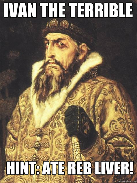 Ivan the terrible Hint: ate reb liver!  Historic Anagrams