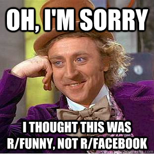 Oh, I'm sorry I thought this was r/funny, not r/facebook - Oh, I'm sorry I thought this was r/funny, not r/facebook  Creepy Wonka