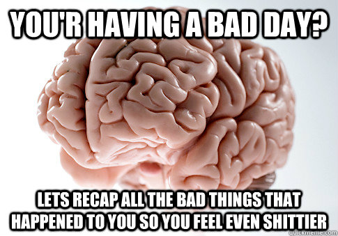 you'r having a bad day? lets recap all the bad things that happened to you so you feel even shittier - you'r having a bad day? lets recap all the bad things that happened to you so you feel even shittier  Scumbag Brain