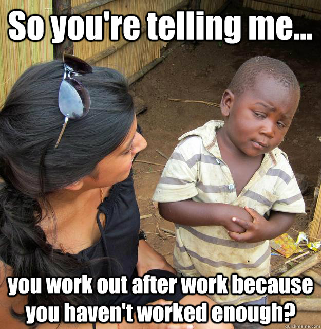 So you're telling me... you work out after work because you haven't worked enough? - So you're telling me... you work out after work because you haven't worked enough?  3rd World Skeptical Child
