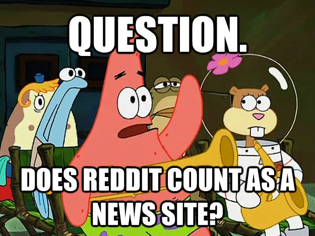 QUESTION. DOES REDDIT COUNT AS A NEWS SITE? - QUESTION. DOES REDDIT COUNT AS A NEWS SITE?  Question Asking Patrick