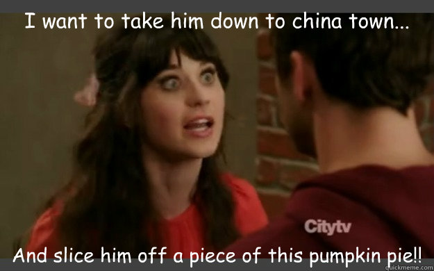 I want to take him down to china town... And slice him off a piece of this pumpkin pie!!  New Girl