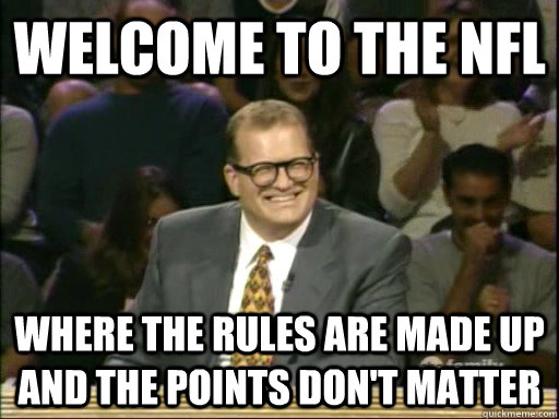 welcome to the NFL where the rules are made up and the points don't matter