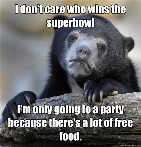 I don't care who wins the superbowl I'm only going to a party because there's a lot of free food. - I don't care who wins the superbowl I'm only going to a party because there's a lot of free food.  Confession Bear