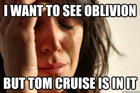 I Want to see Oblivion But TOm Cruise is in it - I Want to see Oblivion But TOm Cruise is in it  First World Problems