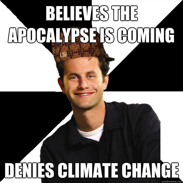 Believes the apocalypse is coming Denies climate change  Scumbag Christian