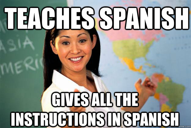 teaches spanish gives all the instructions in spanish - teaches spanish gives all the instructions in spanish  Unhelpful High School Teacher