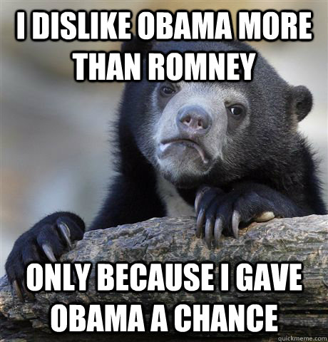 I dislike Obama more than Romney only because I gave Obama a chance - I dislike Obama more than Romney only because I gave Obama a chance  Confession Bear