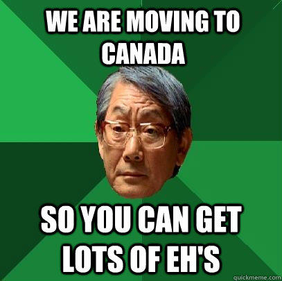 We are moving to Canada so you can get lots of eh's