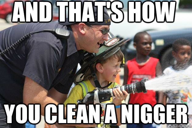 and that's how you clean a nigger - and that's how you clean a nigger  Misc