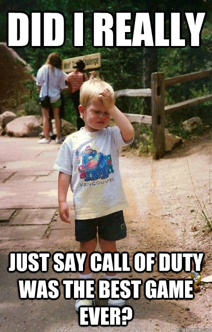 Did I really just say call of duty was the best game ever? - Did I really just say call of duty was the best game ever?  Regretful Toddler