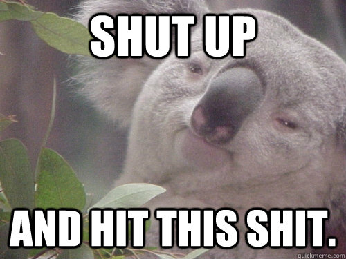 Shut up And hit this shit. - Shut up And hit this shit.  10 Koala