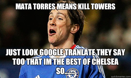 Mata Torres means Kill towers Just look Google tranlate They say too That im THE best of Chelsea so....... -  Mata Torres means Kill towers Just look Google tranlate They say too That im THE best of Chelsea so.......  Torres