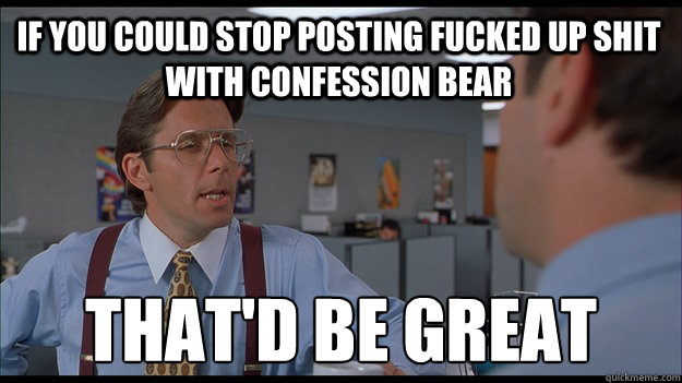 If you could stop posting fucked up shit with confession bear  That'd be great