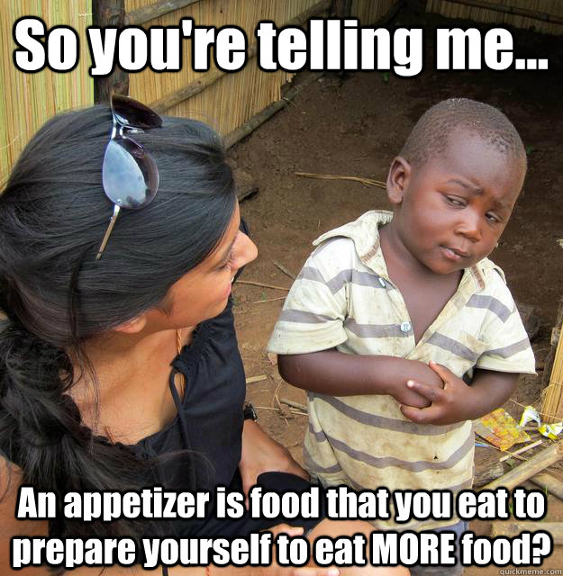 So you're telling me... An appetizer is food that you eat to prepare yourself to eat MORE food? - So you're telling me... An appetizer is food that you eat to prepare yourself to eat MORE food?  Misc
