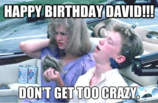 65aac12d7a5dde10b7f4cd7e4e9e6f0188596620cfb5e745f1e7b56c0e1b9690 happy birthday david!!! don't get too crazy stupid anthony