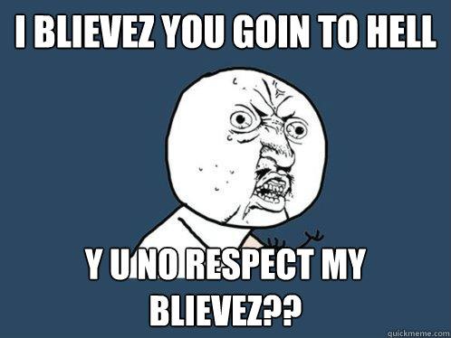 I Blievez you goin to hell y u no respect my blievez??  Y U No