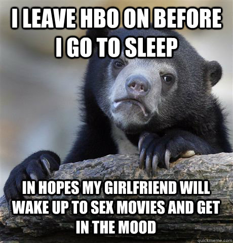 I LEAVE HBO ON BEFORE I GO TO SLEEP IN HOPES MY GIRLFRIEND WILL WAKE UP TO SEX MOVIES AND GET IN THE MOOD - I LEAVE HBO ON BEFORE I GO TO SLEEP IN HOPES MY GIRLFRIEND WILL WAKE UP TO SEX MOVIES AND GET IN THE MOOD  Confession Bear