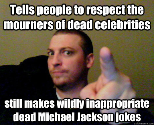 Tells people to respect the mourners of dead celebrities still makes wildly inappropriate dead Michael Jackson jokes - Tells people to respect the mourners of dead celebrities still makes wildly inappropriate dead Michael Jackson jokes  Schitzo Stevis