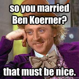 so you married Ben Koerner? that must be nice.  - so you married Ben Koerner? that must be nice.   Condescending Wonka