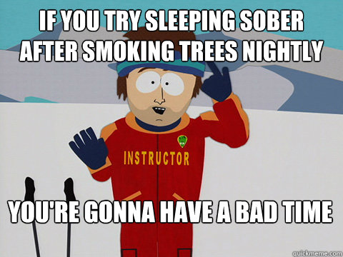 If you try sleeping sober after smoking trees nightly  You're gonna have a bad time