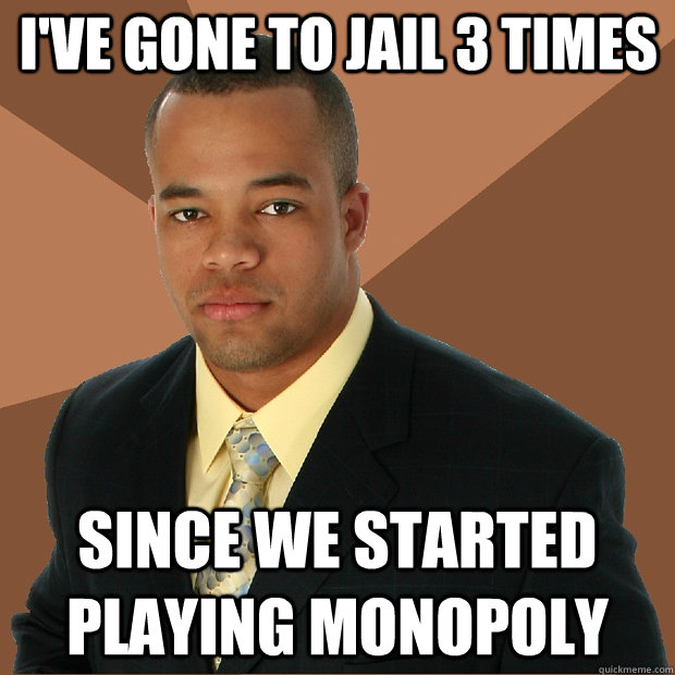I've gone to jail 3 times since we started playing monopoly - I've gone to jail 3 times since we started playing monopoly  Successful Black Man