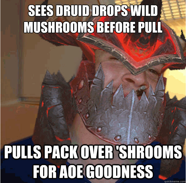 Sees druid drops wild mushrooms before pull pulls pack over 'shrooms for aoe goodness